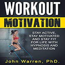 Workout Motivation: Stay Active, Stay Motivated and Stay Fit for Life with Hypnosis and Meditation Speech by John Warren PhD Narrated by Jason Kappus