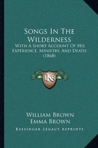 Songs in the Wilderness: With a Short Account of His Experience, Ministry, and Death with a Short Account of His Experience, Ministry, and Death (1868) (1868)