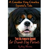 A Cavalier King Charles Spaniel's Tale - The Ultimate Guide for Dumb Dog Parents (Dog Breed Information Book 1) ~ Kay Stevens
