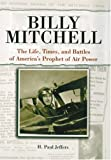 Billy Mitchell: The Life, Times and Battles of America's Prophet of Air Power (0760320802) by Jeffers, H. Paul