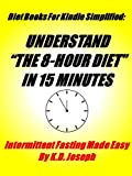 The 8 Hour Diet In 15 Minutes: Intermittent Fasting Made Easy