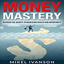 Money Mastery: Discover the Secrets of Increasing Wealth and Opportunity | Livre audio Auteur(s) : Mikel Ivanson Narrateur(s) : Luke Rounda