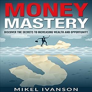 Money Mastery: Discover the Secrets of Increasing Wealth and Opportunity Hörbuch von Mikel Ivanson Gesprochen von: Luke Rounda