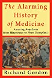 The Alarming History of Medicine: Amusing Anecdotes from Hippocrates to Heart Transplants (0312167636) by Gordon, Richard