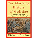 The Alarming History of Medicine: Amusing Anecdotes from Hippocrates to Heart Transplants ~ Richard Gordon