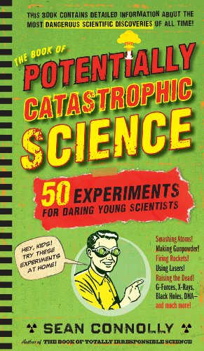 The Book of Potentially Catastrophic Science: 50 Experiments for Daring Young Scientists, Sean Connolly