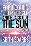 For I Could Lift My Finger and Black Out the Sun: Part 1: DAWN