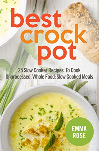 Best Crock Pot : 25 Slow Cooker Recipes To Cook Unprocessed, Whole Food; Slow Cooked Meals by Emma Rose