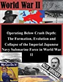 Operating Below Crush Depth: The Formation, Evolution and Collapse of the Imperial Japanese Navy Submarine Force in World War II