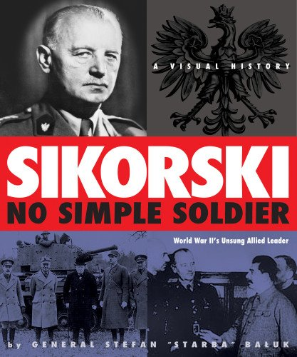 Sikorski: No Simple Soldier: A Visual History of World War II's Unsung Allied Leader