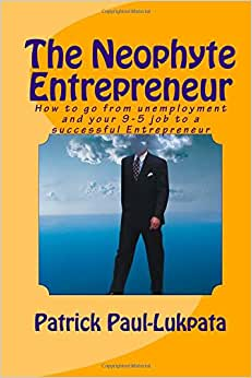 THE NEOPHYTE ENTREPRENEUR: How To Go From Unemployment And Your 9-5 Job To A Successful Entrepreneur