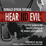 Hear No Evil: Scientific Analysis of the Forensic Evidence in the Kennedy Assassination | Donald Byron Thomas
