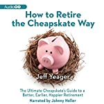 How to Retire the Cheapskate Way: The Ultimate Cheapskate's Guide to a Better, Earlier, Happier Retirement | Jeff Yeager
