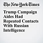 Trump Campaign Aides Had Repeated Contacts With Russian Intelligence | Michael S. Schmidt,Mark Mazzetti,Matt Apuzzo