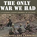The Only War We Had: A Platoon Leader's Journal of Vietnam (       UNABRIDGED) by Col. Michael Lee Lanning Lt. Col. (Ret) Narrated by Alexander MacDonald