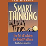 Smart Thinking for Crazy Times: The Art of Solving the Right Problems | Iam Mitroff