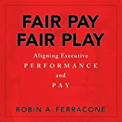 Fair Pay, Fair Play: Aligning Executive Performance and Pay | [Robin A. Ferracone]