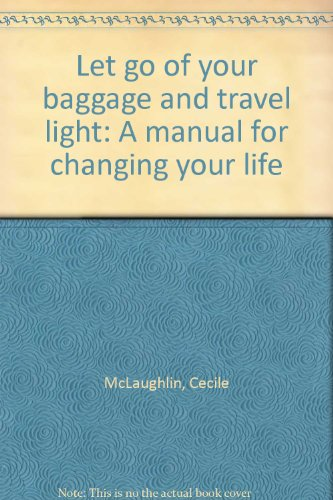 Image for Let go of your baggage and travel light: A manual for changing your life