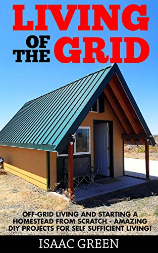Living Off The Grid: Off-Grid Living And Starting A Homestead From Scratch - Amazing DIY Projects For Self Sufficient Living! (Preppers Survival, Preppers Pantry, Sustainable Living)