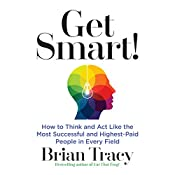 Get Smart: How to Think and Act Like the Most Successful and Highest-Paid People in Every Field   [Brian Tracy]