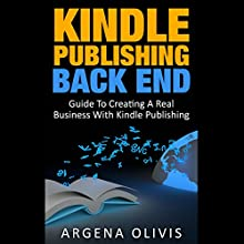 Kindle Publishing Back End: Guide to Creating a Real Business with Kindle Publishing (       UNABRIDGED) by Argena Olivis Narrated by Dave Wright