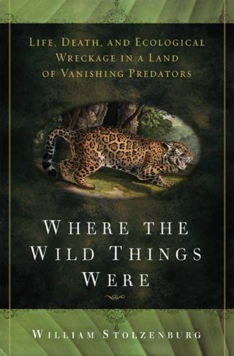 Where the Wild Things Were: Life, Death, and Ecological Wreckage in a Land of Vanishing Predators: William Stolzenburg: 9781596912991: Amazon.com: Books