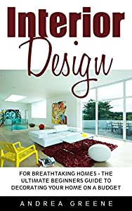 Interior Design: For Breathtaking Homes - The Ultimate Beginners Guide To Decorating Your Home on A Budget (Feng Shui, Interior Design Handbook)