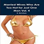 Married Wives Who Are Too Hot for Just One Man: Volume 4 | B. McIntyre