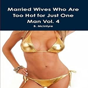 Married Wives Who Are too Hot for Just One Man, Vol. 4 | [B. McIntyre]
