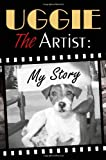 Uggie Uggie, the Artist: My Story