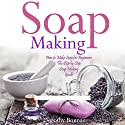 Soap Making: How to Make Soap for Beginners: The Step by Step Soap Making Guide, Book 1 Audiobook by Dorothy Bourne Narrated by Hallie Terral Miguez