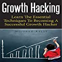 Growth Hacking: Learn the Essential Techniques to Becoming a Successful Growth Hacker (       UNABRIDGED) by Mildred Kelly Narrated by Monica Madison