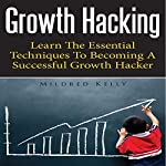 Growth Hacking: Learn the Essential Techniques to Becoming a Successful Growth Hacker | Mildred Kelly