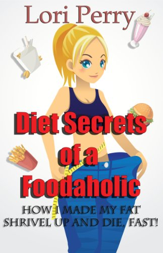 Diet Secrets Of A Food-Aholic: How I Made My Fat Shrivel Up And Die, Fast!