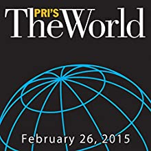 The World, February 26, 2015  by Marco Werman Narrated by Marco Werman