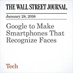 Google to Make Smartphones That Recognize Faces | Don Clark