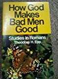 How God makes bad men good;: Studies in Romans (0847412903) by Epp, Theodore H