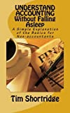 img - for UNDERSTAND ACCOUNTING Without Falling Asleep: A Simple Explanation of the Basics for Non-accountants by Tim Shortridge (2015-05-24) book / textbook / text book