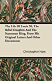 img - for The Life of Louis XI, the Rebel Dauphin and the Statesman King, from His Original Letters and Other Documents book / textbook / text book