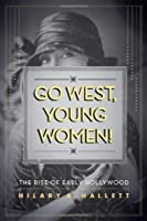 Go West, Young Women!: The Rise of Early Hollywood