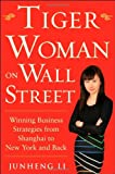 Junheng Li Tiger Woman on Wall Street: Winning Business Strategies from Shanghai to New York and Back
