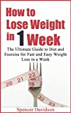 How to Lose Weight in 1 Week - The Ultimate Guide to Diet and Exercise for Fast and Easy Weight Loss in a Week (weight loss, self help, fast weight loss, lose weight fast)