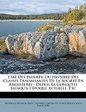 img - for Etat Des Pauvres: Ou Histoire Des Classes Travaillantes De La Soci t  En Angleterre : Depuis La Conqu te Jausqu'  L' poque Actuelle, Etc (French Edition) book / textbook / text book