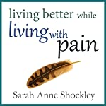 Living Better While Living with Pain: 21 Ways to Reduce the Stress of Chronic Pain and Create Greater Ease and Relief Today | Sarah Anne Shockley
