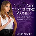 The Noble Art of Seducing Women: My Foolproof Guide to Pulling Any Woman You Want Audiobook by Kezia Noble Narrated by Lynsey Frost