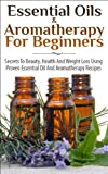 Essential Oils & Aromatherapy for Beginners: Secrets to Beauty, Health and Weight Loss Using Proven Essential Oil and Aromatherapy Recipes (Aromatherapy, ... Essential Oils for Fitness & Health, Beauty)