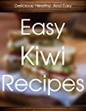 Easy Kiwi Recipes: Natures Healthy Super Food! (The Delicious Recipes)