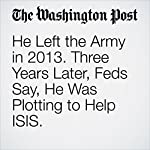 He Left the Army in 2013. Three Years Later, Feds Say, He Was Plotting to Help ISIS. | Cleve R. Wootson Jr.