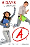 6 Days to Straight A's: How to Study in College