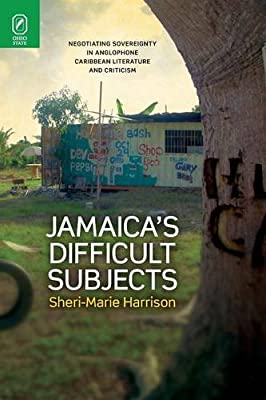 Jamaica's Difficult Subjects: Negotiating Sovereignty in Anglophone Caribbean Literature and Criticism